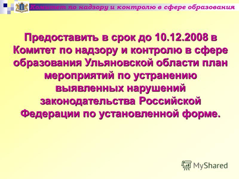 Комитет по надзору и контролю в сфере образования Предоставить в срок до 10.12.2008 в Комитет по надзору и контролю в сфере образования Ульяновской области план мероприятий по устранению выявленных нарушений законодательства Российской Федерации по у
