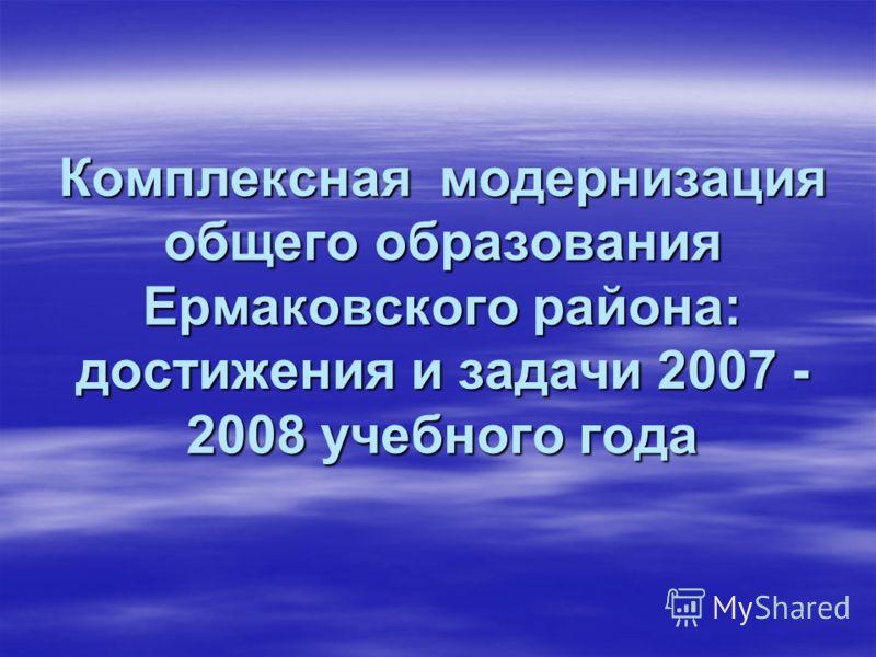Комплексная модернизация общего образования Ермаковского района: достижения и задачи 2007 - 2008 учебного года