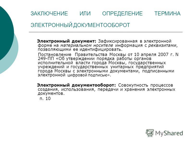 ЗАКЛЮЧЕНИЕ ИЛИ ОПРЕДЕЛЕНИЕ ТЕРМИНА ЭЛЕКТРОННЫЙ ДОКУМЕНТООБОРОТ Электронный документ: Зафиксированная в электронной форме на материальном носителе информация с реквизитами, позволяющими ее идентифицировать. Постановление Правительства Москвы от 10 апр