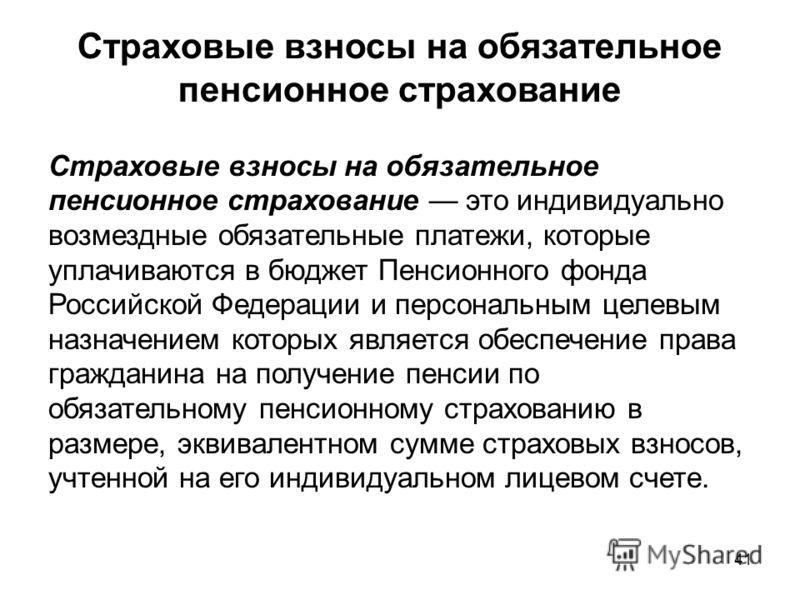 41 Страховые взносы на обязательное пенсионное страхование Страховые взносы на обязательное пенсионное страхование это индивидуально возмездные обязательные платежи, которые уплачиваются в бюджет Пенсионного фонда Российской Федерации и персональным