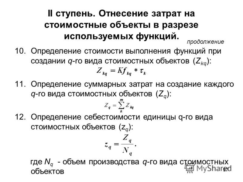 97 II ступень. Отнесение затрат на стоимостные объекты в разрезе используемых функций. продолжение 10.Определение стоимости выполнения функций при создании q-ro вида стоимостных объектов (Z kq ): 11.Определение суммарных затрат на создание каждого q-