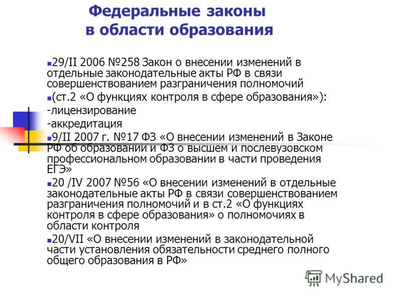 Федеральные законы в области образования 29/II 2006 258 Закон о внесении изменений в отдельные законодательные акты РФ в связи совершенствованием разграничения полномочий (ст.2 «О функциях контроля в сфере образования»): -лицензирование -аккредитация