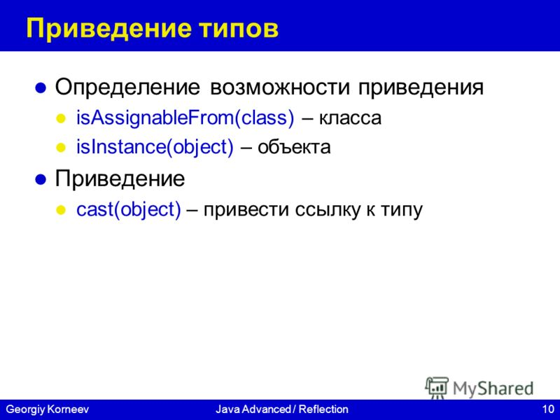10Georgiy KorneevJava Advanced / Reflection Приведение типов Определение возможности приведения isAssignableFrom(class) – класса isInstance(object) – объекта Приведение cast(object) – привести ссылку к типу