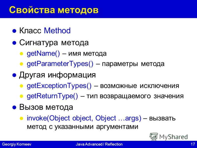 17Georgiy KorneevJava Advanced / Reflection Свойства методов Класс Method Сигнатура метода getName() – имя метода getParameterTypes() – параметры метода Другая информация getExceptionTypes() – возможные исключения getReturnType() – тип возвращаемого