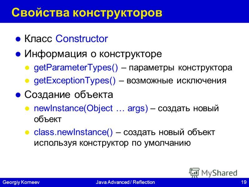 19Georgiy KorneevJava Advanced / Reflection Свойства конструкторов Класс Constructor Информация о конструкторе getParameterTypes() – параметры конструктора getExceptionTypes() – возможные исключения Создание объекта newInstance(Object … args) – созда