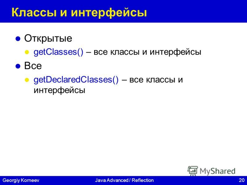 20Georgiy KorneevJava Advanced / Reflection Классы и интерфейсы Открытые getClasses() – все классы и интерфейсы Все getDeclaredClasses() – все классы и интерфейсы