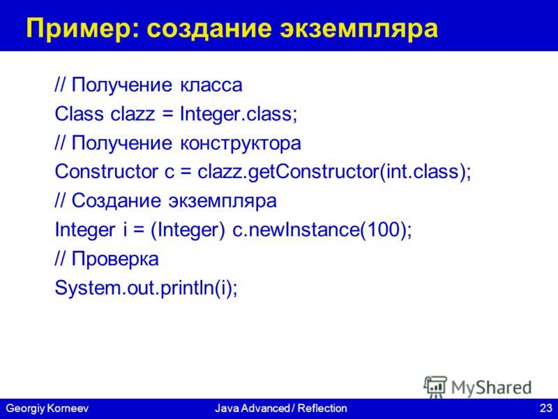 23Georgiy KorneevJava Advanced / Reflection Пример: создание экземпляра // Получение класса Class clazz = Integer.class; // Получение конструктора Constructor c = clazz.getConstructor(int.class); // Создание экземпляра Integer i = (Integer) c.newInst