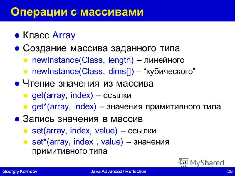 25Georgiy KorneevJava Advanced / Reflection Операции с массивами Класс Array Создание массива заданного типа newInstance(Class, length) – линейного newInstance(Class, dims[]) – кубического Чтение значения из массива get(array, index) – ссылки get*(ar