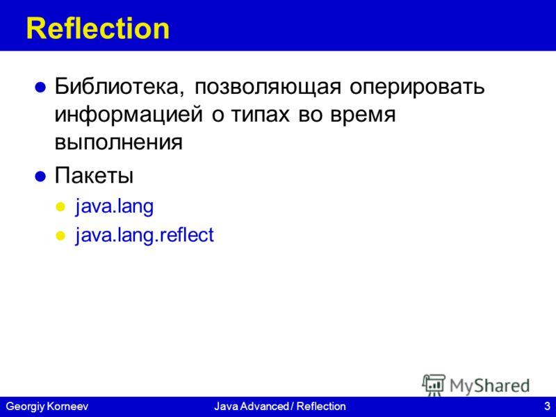 3Georgiy KorneevJava Advanced / Reflection Reflection Библиотека, позволяющая оперировать информацией о типах во время выполнения Пакеты java.lang java.lang.reflect