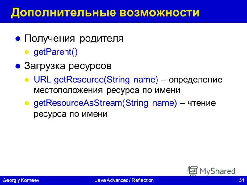 31Georgiy KorneevJava Advanced / Reflection Дополнительные возможности Получения родителя getParent() Загрузка ресурсов URL getResource(String name) – определение местоположения ресурса по имени getResourceAsStream(String name) – чтение ресурса по им