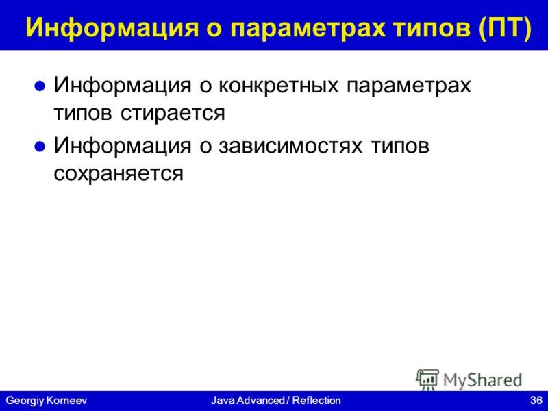 36Georgiy KorneevJava Advanced / Reflection Информация о параметрах типов (ПТ) Информация о конкретных параметрах типов стирается Информация о зависимостях типов сохраняется