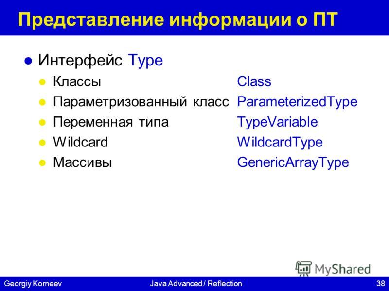 38Georgiy KorneevJava Advanced / Reflection Представление информации о ПТ Интерфейс Type КлассыClass Параметризованный класс ParameterizedType Переменная типаTypeVariable WildcardWildcardType МассивыGenericArrayType