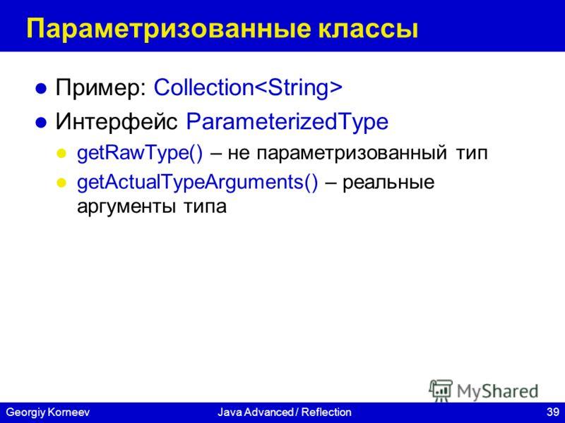 39Georgiy KorneevJava Advanced / Reflection Параметризованные классы Пример: Collection Интерфейс ParameterizedType getRawType() – не параметризованный тип getActualTypeArguments() – реальные аргументы типа