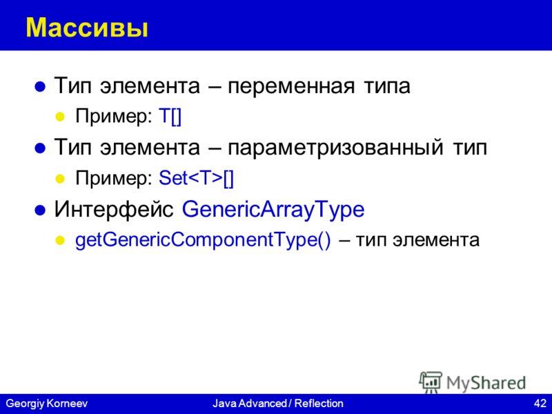 42Georgiy KorneevJava Advanced / Reflection Массивы Тип элемента – переменная типа Пример: T[] Тип элемента – параметризованный тип Пример: Set [] Интерфейс GenericArrayType getGenericComponentType() – тип элемента