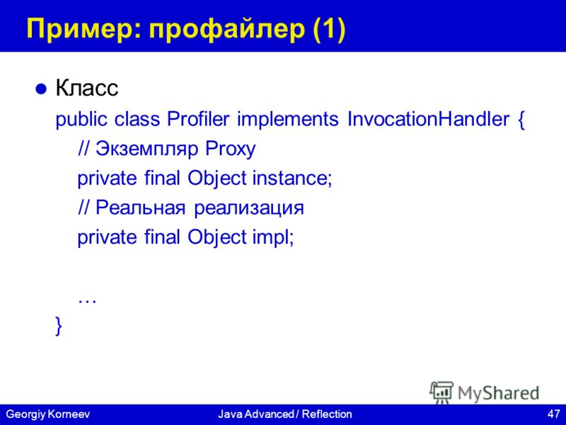 47Georgiy KorneevJava Advanced / Reflection Пример: профайлер (1) Класс public class Profiler implements InvocationHandler { // Экземпляр Proxy private final Object instance; // Реальная реализация private final Object impl; … }