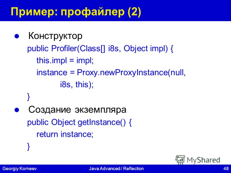 48Georgiy KorneevJava Advanced / Reflection Пример: профайлер (2) Конструктор public Profiler(Class[] i8s, Object impl) { this.impl = impl; instance = Proxy.newProxyInstance(null, i8s, this); } Создание экземпляра public Object getInstance() { return
