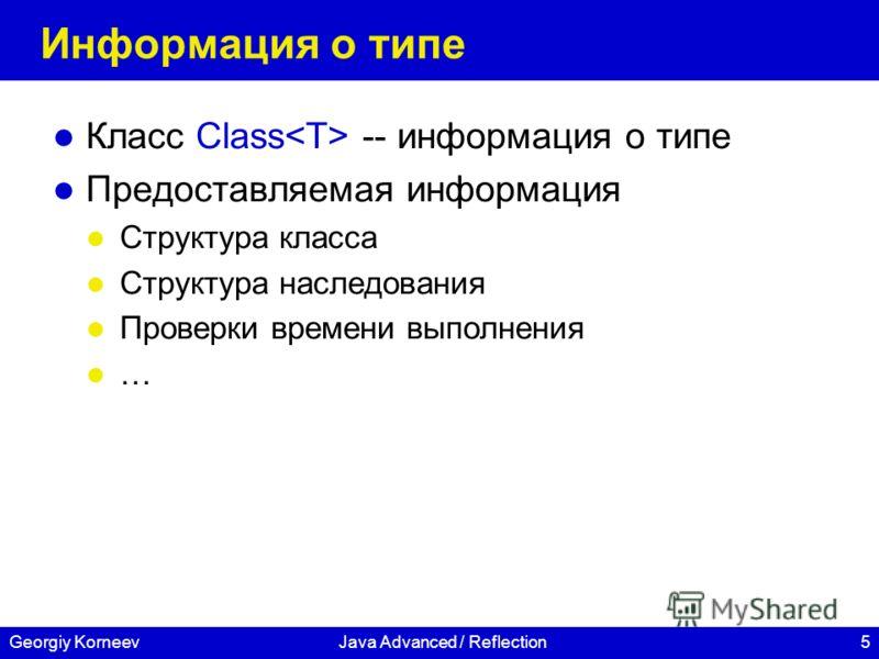 5Georgiy KorneevJava Advanced / Reflection Информация о типе Класс Class -- информация о типе Предоставляемая информация Структура класса Структура наследования Проверки времени выполнения …