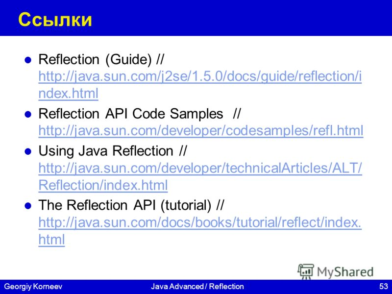 53Georgiy KorneevJava Advanced / Reflection Ссылки Reflection (Guide) // http://java.sun.com/j2se/1.5.0/docs/guide/reflection/i ndex.html http://java.sun.com/j2se/1.5.0/docs/guide/reflection/i ndex.html Reflection API Code Samples // http://java.sun.