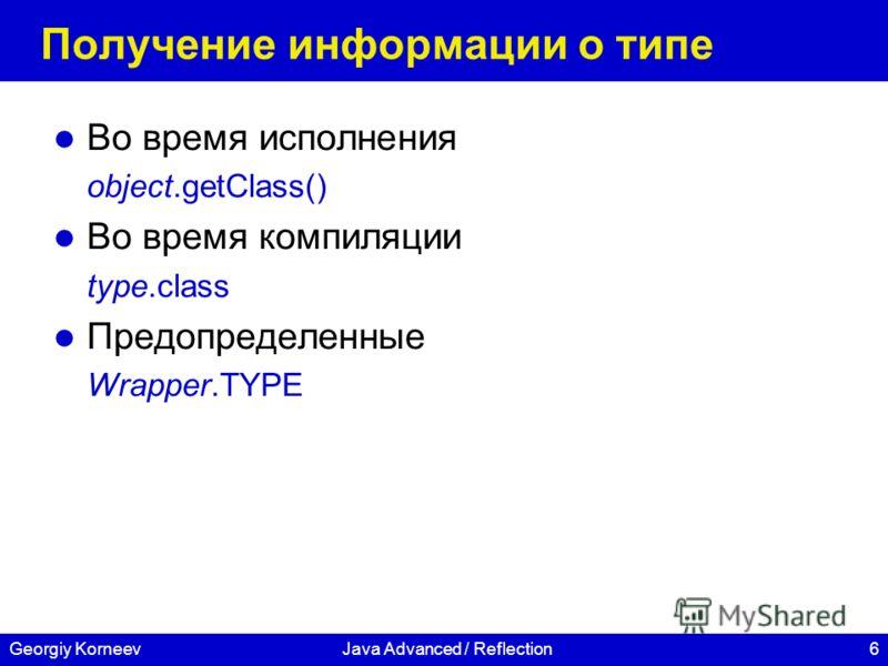 6Georgiy KorneevJava Advanced / Reflection Получение информации о типе Во время исполнения object.getClass() Во время компиляции type.class Предопределенные Wrapper.TYPE