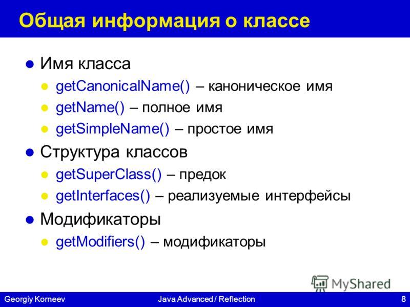 8Georgiy KorneevJava Advanced / Reflection Общая информация о классе Имя класса getCanonicalName() – каноническое имя getName() – полное имя getSimpleName() – простое имя Структура классов getSuperClass() – предок getInterfaces() – реализуемые интерф