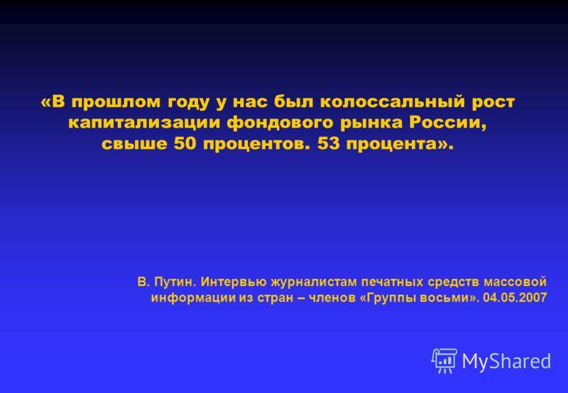«В прошлом году у нас был колоссальный рост капитализации фондового рынка России, свыше 50 процентов. 53 процента». В. Путин. Интервью журналистам печатных средств массовой информации из стран – членов «Группы восьми». 04.05.2007
