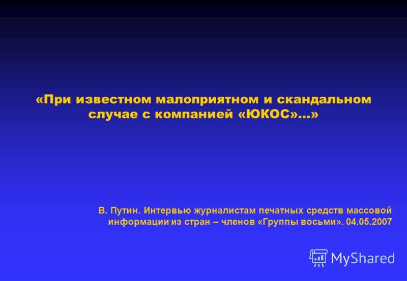 «При известном малоприятном и скандальном случае с компанией «ЮКОС»…» В. Путин. Интервью журналистам печатных средств массовой информации из стран – членов «Группы восьми». 04.05.2007