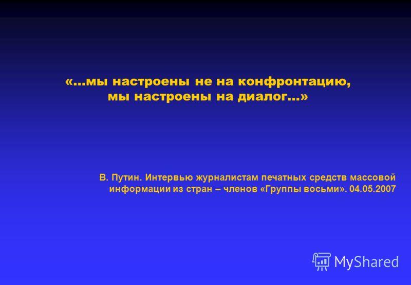 «…мы настроены не на конфронтацию, мы настроены на диалог…» В. Путин. Интервью журналистам печатных средств массовой информации из стран – членов «Группы восьми». 04.05.2007