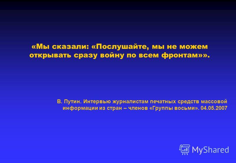 «Мы сказали: «Послушайте, мы не можем открывать сразу войну по всем фронтам»». В. Путин. Интервью журналистам печатных средств массовой информации из стран – членов «Группы восьми». 04.05.2007