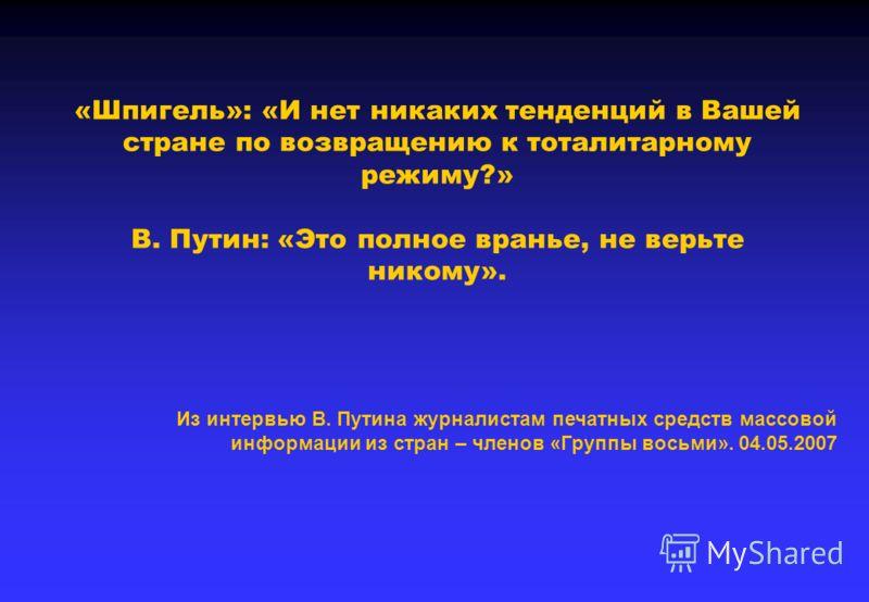 «Шпигель»: «И нет никаких тенденций в Вашей стране по возвращению к тоталитарному режиму?» В. Путин: «Это полное вранье, не верьте никому». Из интервью В. Путина журналистам печатных средств массовой информации из стран – членов «Группы восьми». 04.0