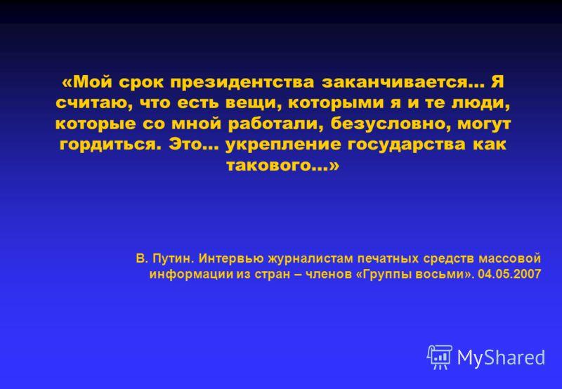 «Мой срок президентства заканчивается… Я считаю, что есть вещи, которыми я и те люди, которые со мной работали, безусловно, могут гордиться. Это… укрепление государства как такового…» В. Путин. Интервью журналистам печатных средств массовой информаци