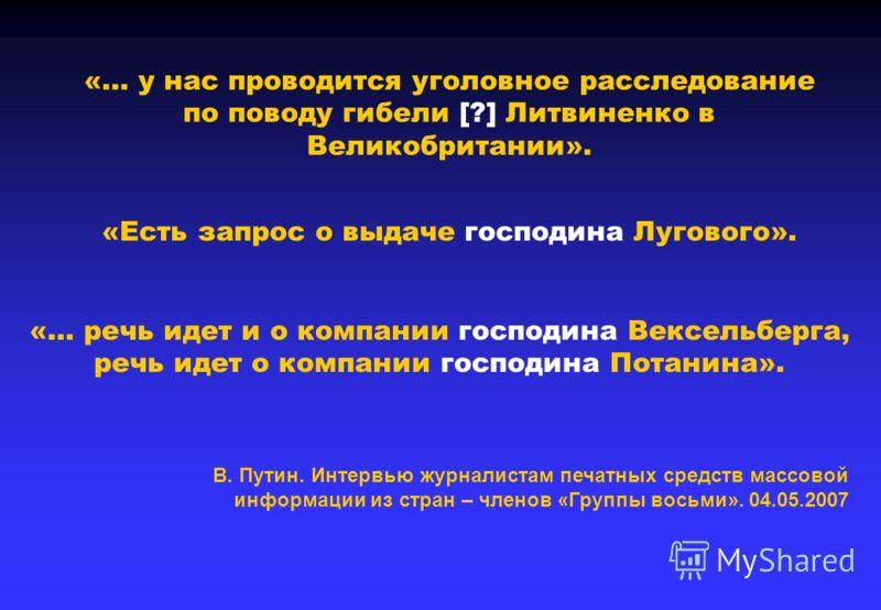 «Есть запрос о выдаче господина Лугового». «… у нас проводится уголовное расследование по поводу гибели [?] Литвиненко в Великобритании». «… речь идет и о компании господина Вексельберга, речь идет о компании господина Потанина». В. Путин. Интервью ж