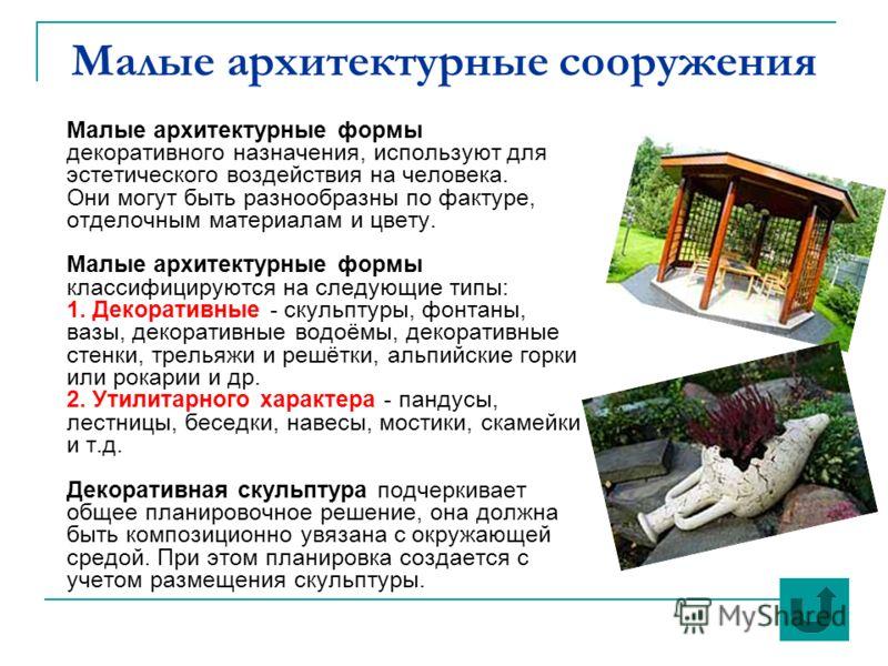 Малые архитектурные сооружения Малые архитектурные формы декоративного назначения, используют для эстетического воздействия на человека. Они могут быть разнообразны по фактуре, отделочным материалам и цвету. Малые архитектурные формы классифицируются