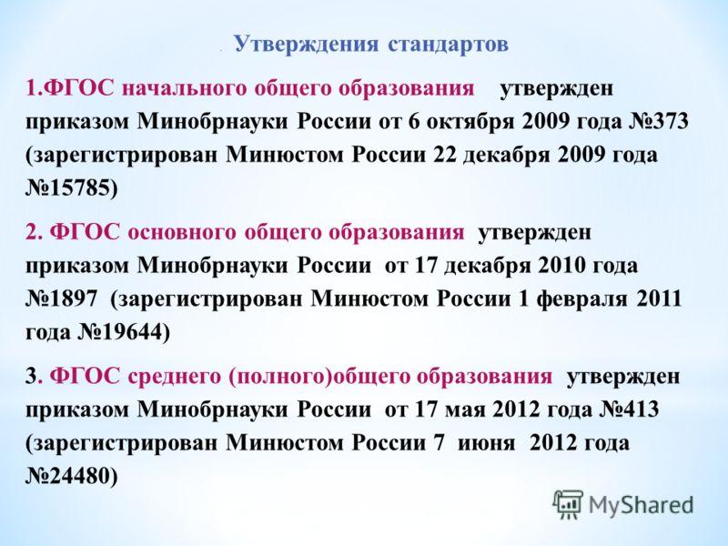 . Утверждения стандартов 1.ФГОС начального общего образования утвержден приказом Минобрнауки России от 6 октября 2009 года 373 (зарегистрирован Минюстом России 22 декабря 2009 года 15785) 2. ФГОС основного общего образования утвержден приказом Минобр