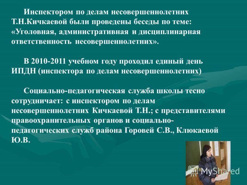 Инспектором по делам несовершеннолетних Т.Н.Кичкаевой были проведены беседы по теме: «Уголовная, административная и дисциплинарная ответственность несовершеннолетних». В 2010-2011 учебном году проходил единый день ИПДН (инспектора по делам несовершен