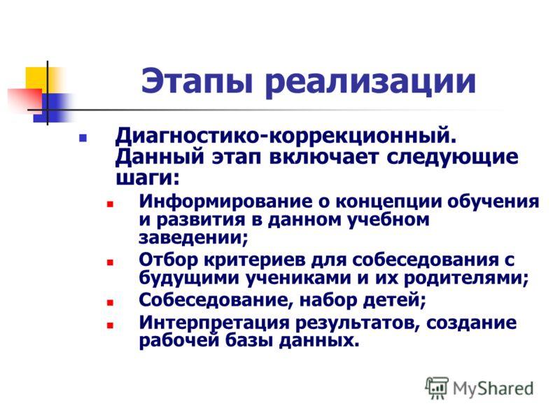 Этапы реализации Диагностико-коррекционный. Данный этап включает следующие шаги: Информирование о концепции обучения и развития в данном учебном заведении; Отбор критериев для собеседования с будущими учениками и их родителями; Собеседование, набор д