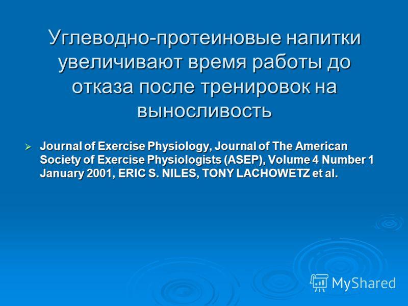Углеводно-протеиновые напитки увеличивают время работы до отказа после тренировок на выносливость Journal of Exercise Physiology, Journal of The American Society of Exercise Physiologists (ASEP), Volume 4 Number 1 January 2001, ERIC S. NILES, TONY LA
