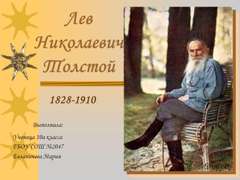 Выполнила: Ученица 10а класса ГБОУ СОШ 2047 Евланичева Мария Лев Николаевич Толстой 1828-1910