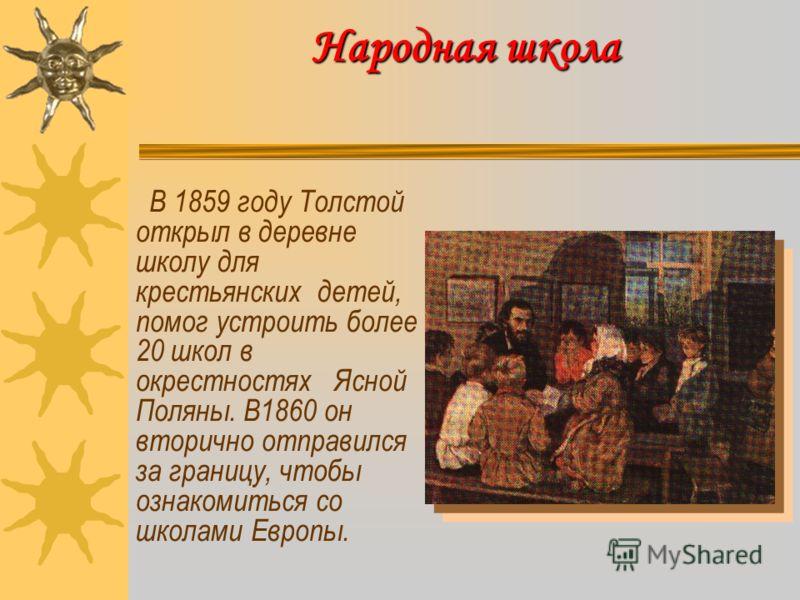 Народная школа В 1859 году Толстой открыл в деревне школу для крестьянских детей, помог устроить более 20 школ в окрестностях Ясной Поляны. В1860 он вторично отправился за границу, чтобы ознакомиться со школами Европы.