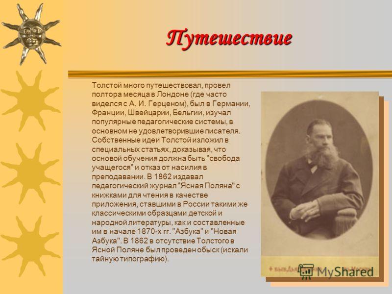 Путешествие Толстой много путешествовал, провел полтора месяца в Лондоне (где часто виделся с А. И. Герценом), был в Германии, Франции, Швейцарии, Бельгии, изучал популярные педагогические системы, в основном не удовлетворившие писателя. Собственные