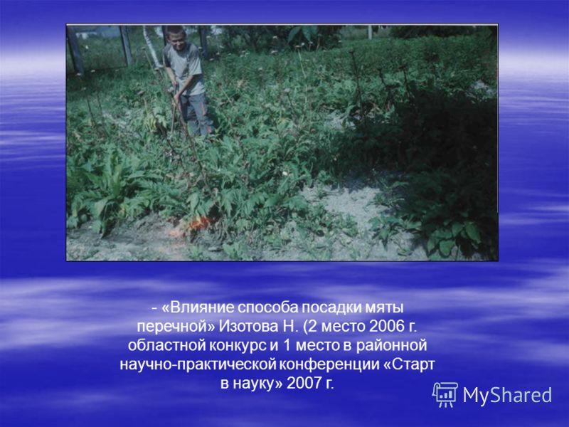 - «Влияние способа посадки мяты перечной» Изотова Н. (2 место 2006 г. областной конкурс и 1 место в районной научно-практической конференции «Старт в науку» 2007 г.
