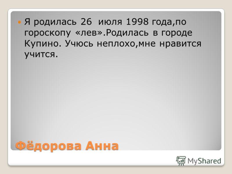 Фёдорова Анна Я родилась 26 июля 1998 года,по гороскопу «лев».Родилась в городе Купино. Учюсь неплохо,мне нравится учится.