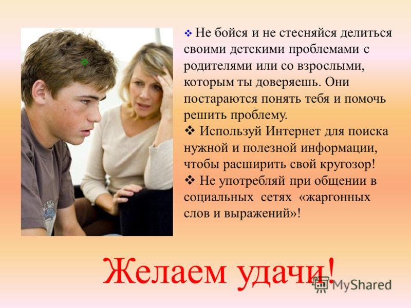 Желаем удачи! Не бойся и не стесняйся делиться своими детскими проблемами с родителями или со взрослыми, которым ты доверяешь. Они постараются понять тебя и помочь решить проблему. Используй Интернет для поиска нужной и полезной информации, чтобы рас