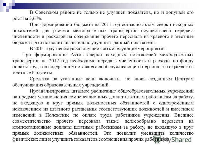 В Советском районе не только не улучшен показатель, но и допущен его рост на 3,6 %. При формировании бюджета на 2011 год согласно актам сверки исходных показателей для расчета межбюджетных трансфертов осуществлена передача численности и расходов на с