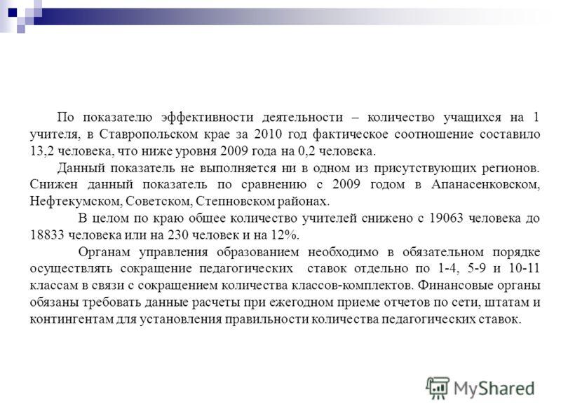 По показателю эффективности деятельности – количество учащихся на 1 учителя, в Ставропольском крае за 2010 год фактическое соотношение составило 13,2 человека, что ниже уровня 2009 года на 0,2 человека. Данный показатель не выполняется ни в одном из