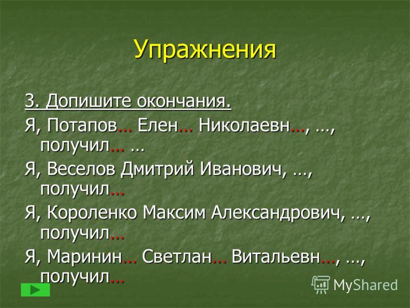 Упражнения 3. Допишите окончания. Я, Потапов… Елен… Николаевн…, …, получил… … Я, Веселов Дмитрий Иванович, …, получил… Я, Короленко Максим Александрович, …, получил… Я, Маринин… Светлан… Витальевн…, …, получил…