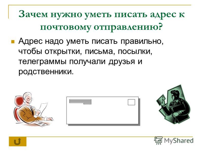 Зачем нужно уметь писать адрес к почтовому отправлению? Адрес надо уметь писать правильно, чтобы открытки, письма, посылки, телеграммы получали друзья и родственники.