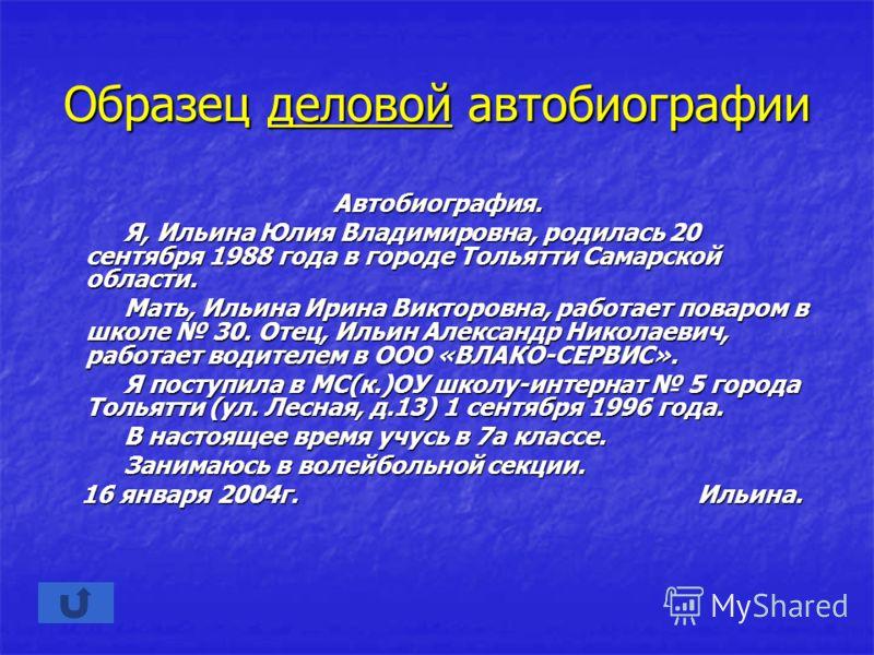 Образец деловой автобиографии Автобиография. Я, Ильина Юлия Владимировна, родилась 20 сентября 1988 года в городе Тольятти Самарской области. Я, Ильина Юлия Владимировна, родилась 20 сентября 1988 года в городе Тольятти Самарской области. Мать, Ильин