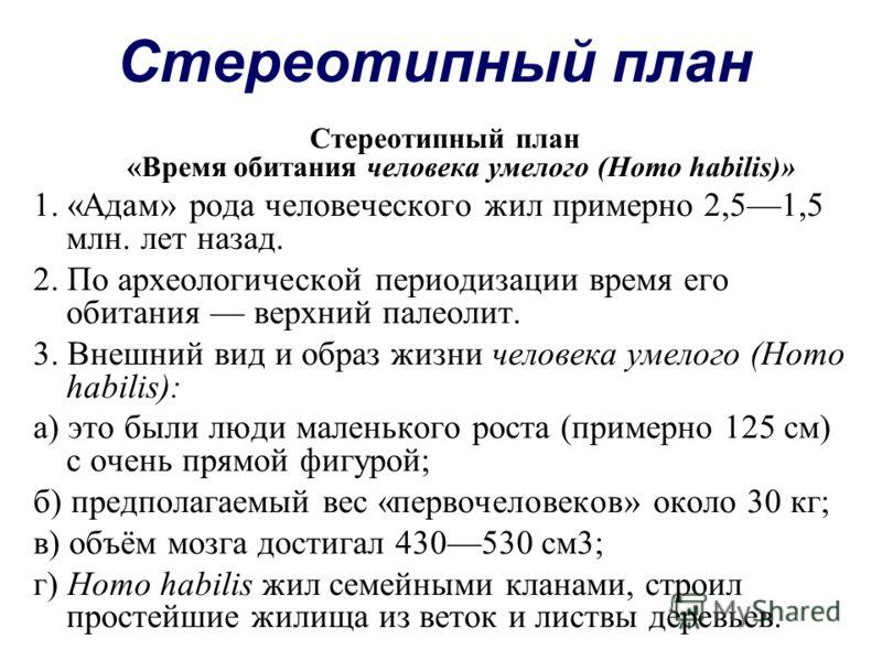 Стереотипный план Стереотипный план «Время обитания человека умелого (Homo habilis)» 1. «Адам» рода человеческого жил примерно 2,51,5 млн. лет назад. 2. По археологической периодизации время его обитания верхний палеолит. 3. Внешний вид и образ жизни