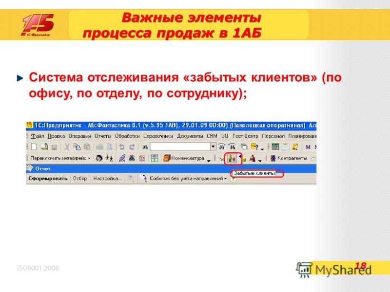 Важные элементы процесса продаж в 1АБ Система отслеживания «забытых клиентов» (по офису, по отделу, по сотруднику); 18