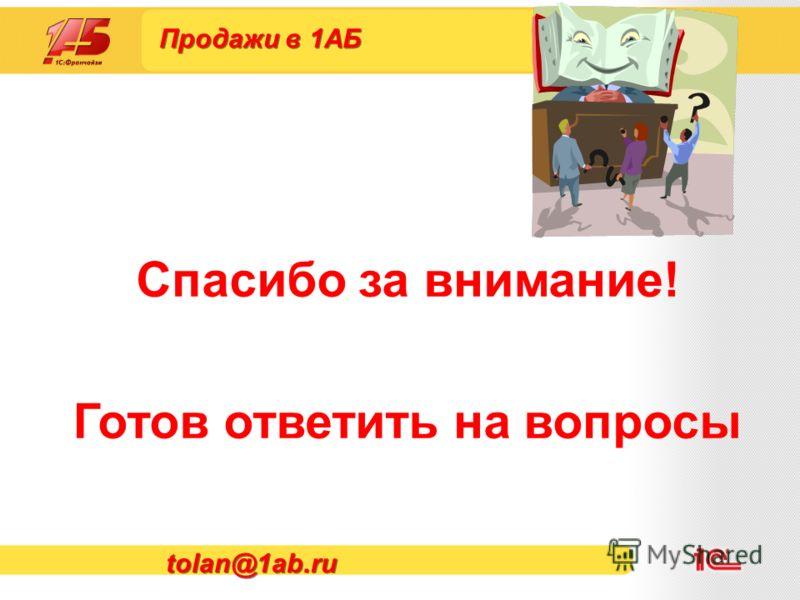 Продажи в 1АБ Спасибо за внимание! Готов ответить на вопросы tolan@1ab.ru
